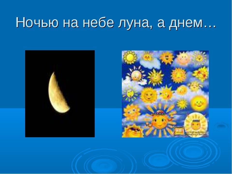 Ночью на небе луна, а днем…