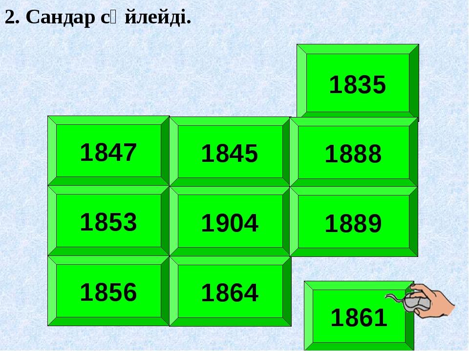 1835 1847 1853 1904 1856 1864 1861 1845 2. Сандар сөйлейді. 1888 1889