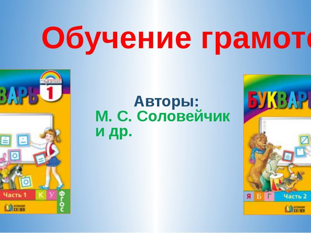 Обучение грамоте Авторы: М. С. Соловейчик и др.