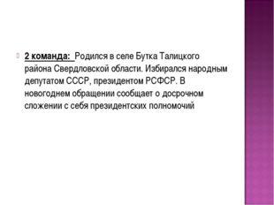 2 команда: Родился в селе Бутка Талицкого района Свердловской области. Избира