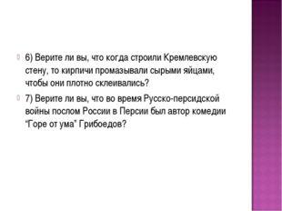 6) Верите ли вы, что когда строили Кремлевскую стену, то кирпичи промазывали