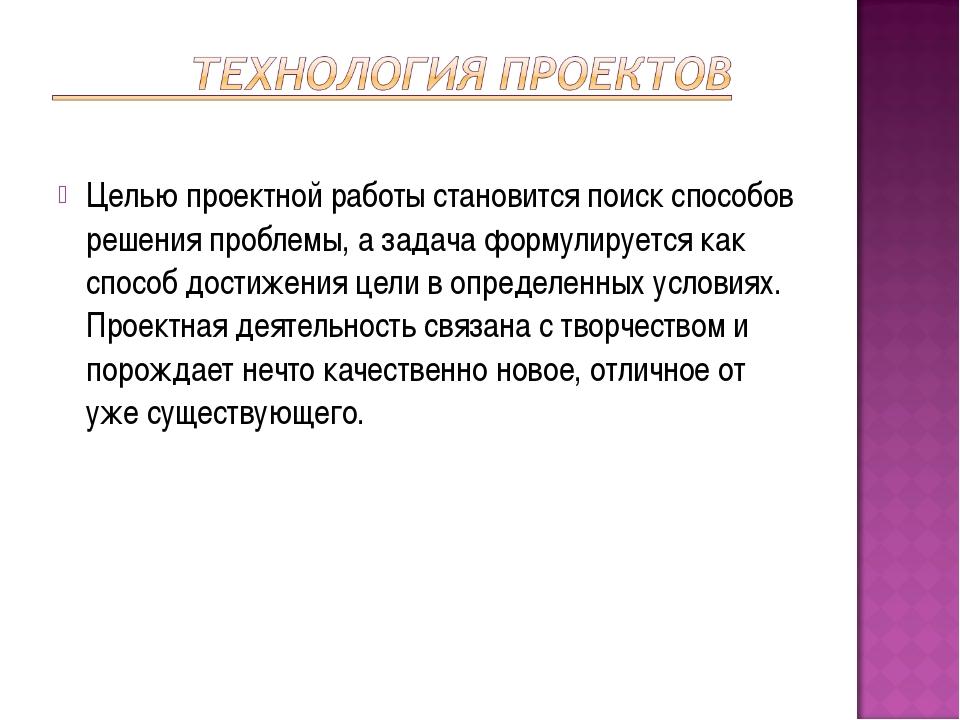 Целью проектной работы становится поиск способов решения проблемы, а задача ф...