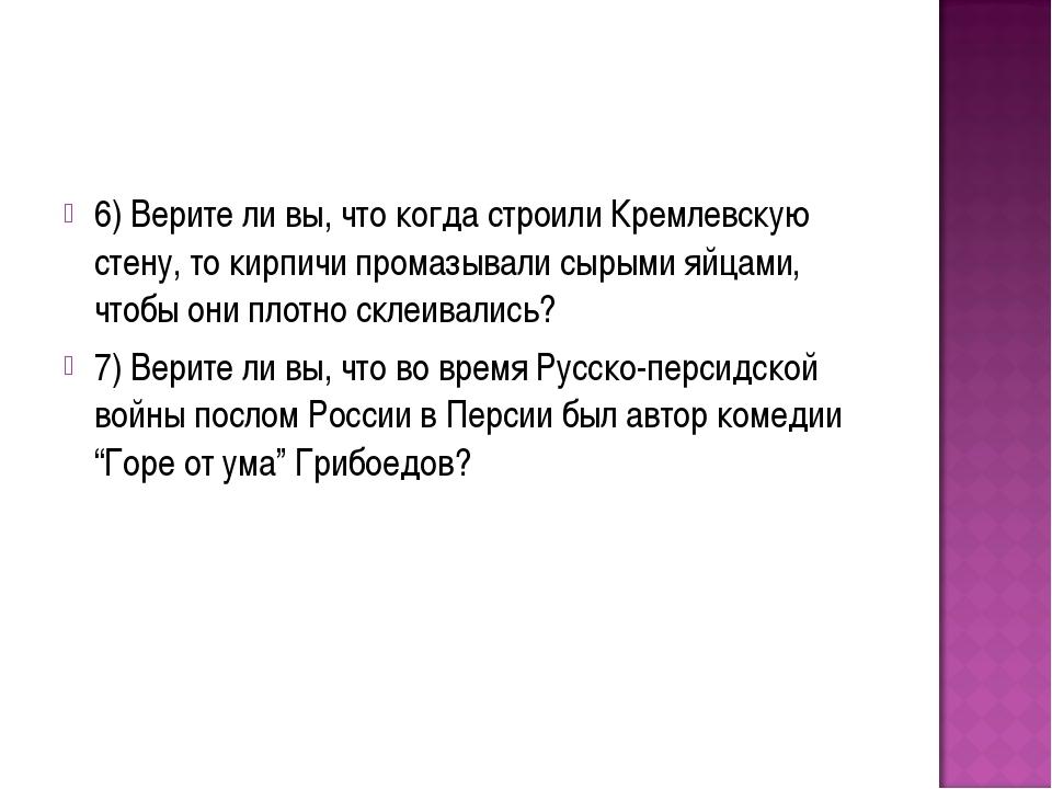 6) Верите ли вы, что когда строили Кремлевскую стену, то кирпичи промазывали...