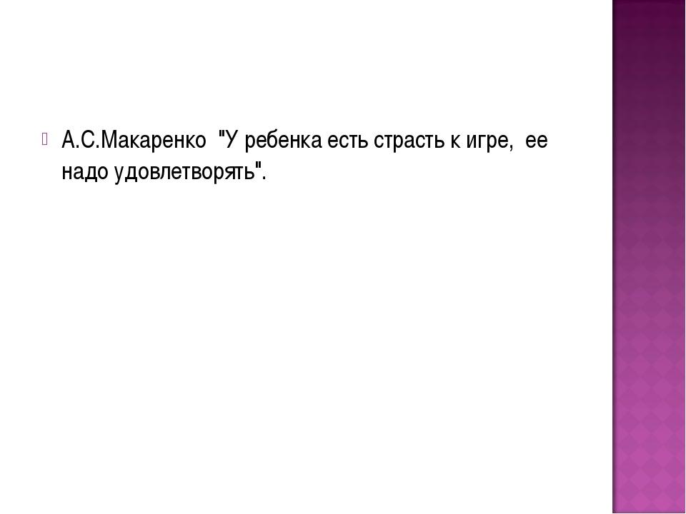 """А.С.Макаренко """"У ребенка есть страсть к игре, ее надо удовлетворять""""."""