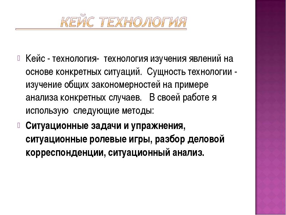 Кейс - технология- технология изучения явлений на основе конкретных ситуаций...