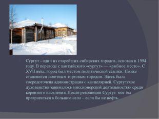 Сургут - один из старейших сибирских городов, основан в 1594 году. В перевод