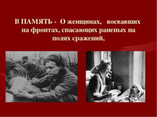 В ПАМЯТЬ - О женщинах, воевавших на фронтах, спасающих раненых на полях сраже