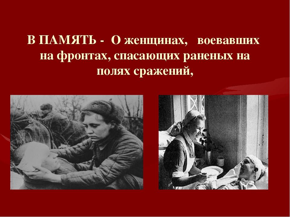 В ПАМЯТЬ - О женщинах, воевавших на фронтах, спасающих раненых на полях сраже...