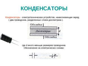 КОНДЕНСАТОРЫ Конденсаторы - электротехническое устройство, накапливающее заря