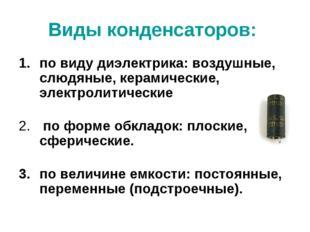 Виды конденсаторов: по виду диэлектрика: воздушные, слюдяные, керамические, э