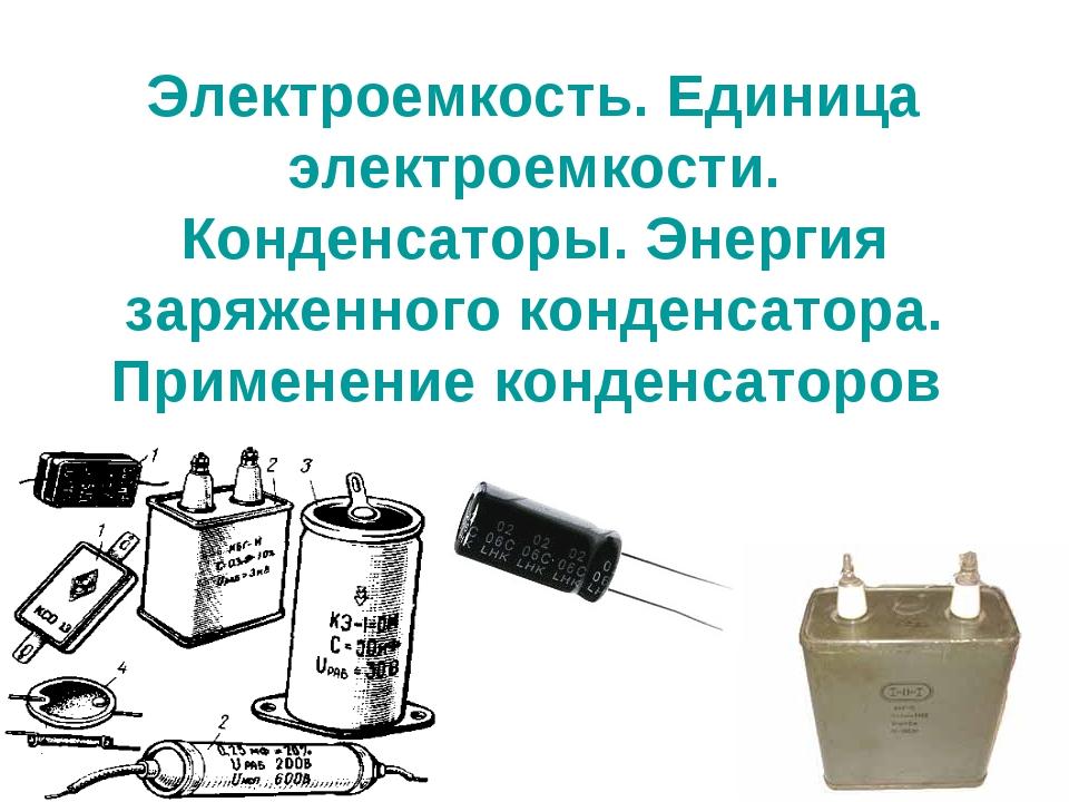 Электроемкость. Единица электроемкости. Конденсаторы. Энергия заряженного кон...