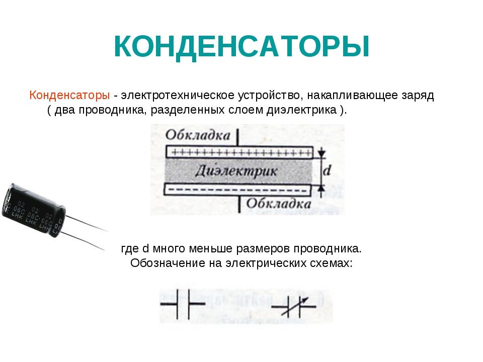 КОНДЕНСАТОРЫ Конденсаторы - электротехническое устройство, накапливающее заря...