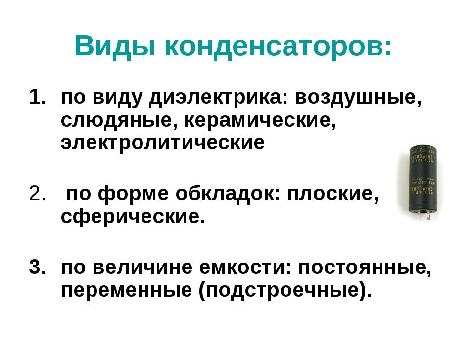 Виды конденсаторов: по виду диэлектрика: воздушные, слюдяные, керамические, э...