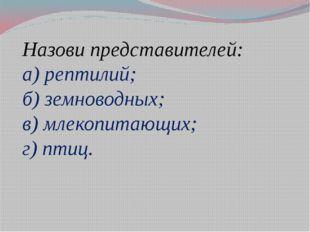 Назови представителей: а) рептилий; б) земноводных; в) млекопитающих; г) птиц.