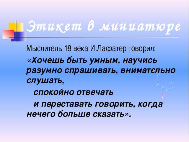 Этикет в миниатюре Мыслитель 18 века И.Лафатер говорил: «Хочешь быть умным, н...