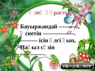 Өлең құрастыру Бауыржандай ----------, Өсиетін ----------------. --------- і