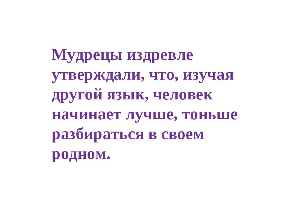 Мудрецы издревле утверждали, что, изучая другой язык, человек начинает лучше,...