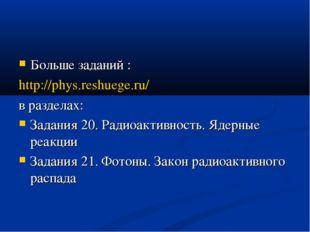 Больше заданий : http://phys.reshuege.ru/ в разделах: Задания 20. Радиоактивн
