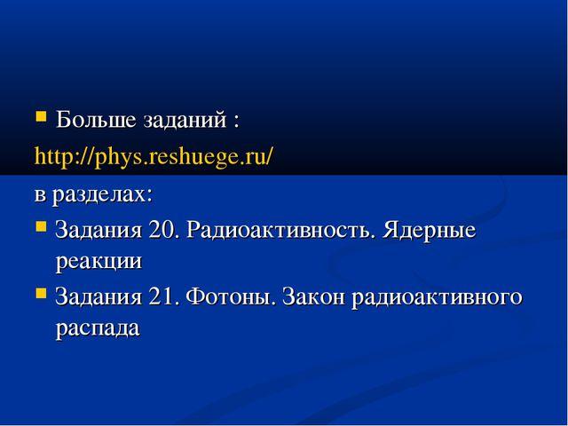 Больше заданий : http://phys.reshuege.ru/ в разделах: Задания 20. Радиоактивн...