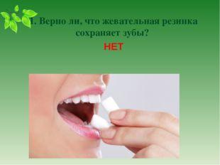 1. Верно ли, что жевательная резинка сохраняет зубы? НЕТ