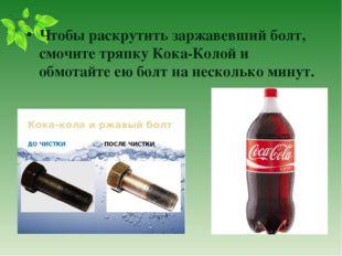 Чтобы раскрутить заржавевший болт, смочите тряпку Кока-Колой и обмотайте ею б