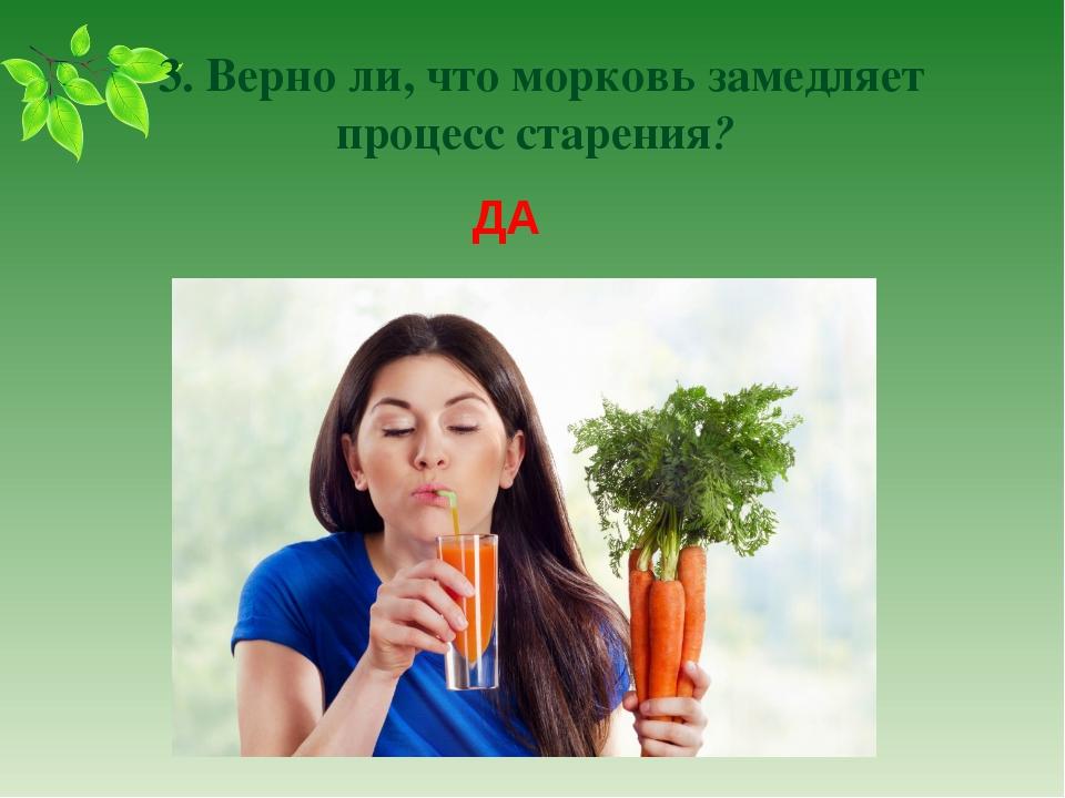 3. Верно ли, что морковь замедляет процесс старения? ДА