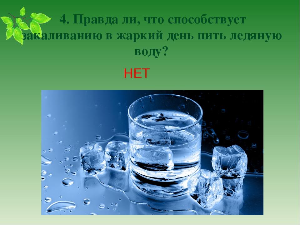 4. Правда ли, что способствует закаливанию в жаркий день пить ледяную воду?...