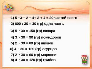 1) 5 +3 + 2 + 4+ 2 + 4 = 20 частей всего 2) 600 : 20 = 30 (гр) одна часть 3)