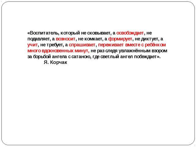 «Воспитатель, который не сковывает, а освобождает, не подавляет, а возносит,...
