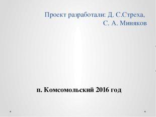 Проект разработали: Д. С.Стреха, С. А. Миняков п. Комсомольский 2016 год