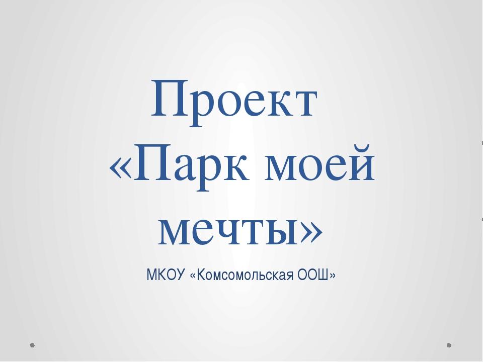 Проект «Парк моей мечты» МКОУ «Комсомольская ООШ»