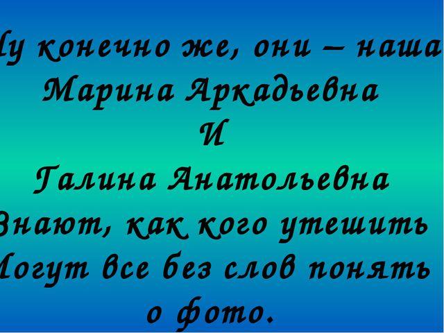 Ну конечно же, они – наша Марина Аркадьевна И Галина Анатольевна Знают, как к...