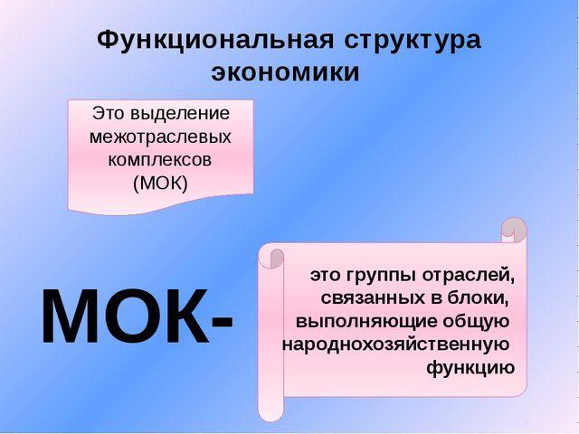 Функциональная структура экономики Это выделение межотраслевых комплексов (МО...