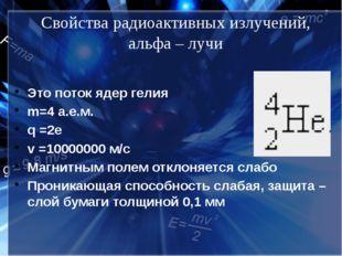 Свойства радиоактивных излучений, альфа – лучи Это поток ядер гелия m=4 а.е.м