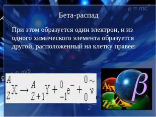 Бета-распад При этом образуется один электрон, и из одного химического элемен