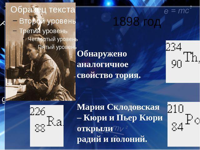1898 год Обнаружено аналогичное свойство тория. Мария Склодовская – Кюри и Пь...