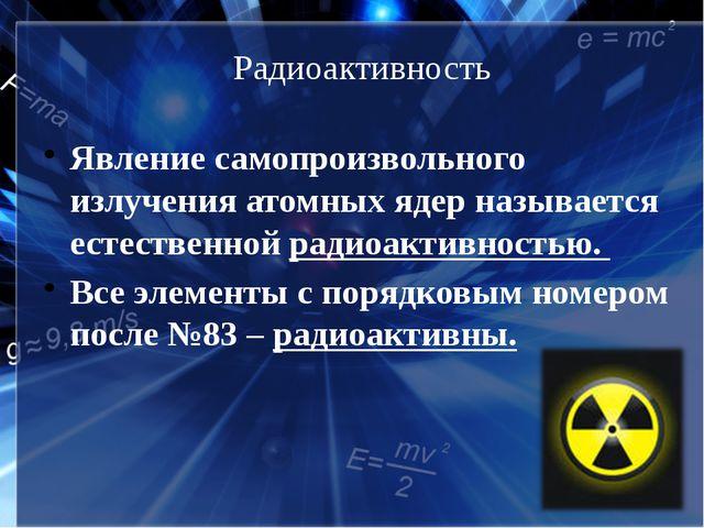 Радиоактивность Явление самопроизвольного излучения атомных ядер называется е...