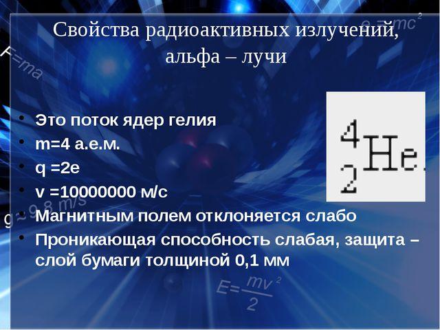 Свойства радиоактивных излучений, альфа – лучи Это поток ядер гелия m=4 а.е.м...