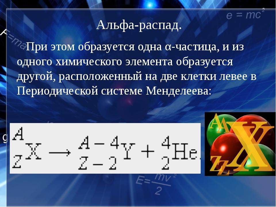 Альфа-распад. При этом образуется одна α-частица, и из одного химического эле...