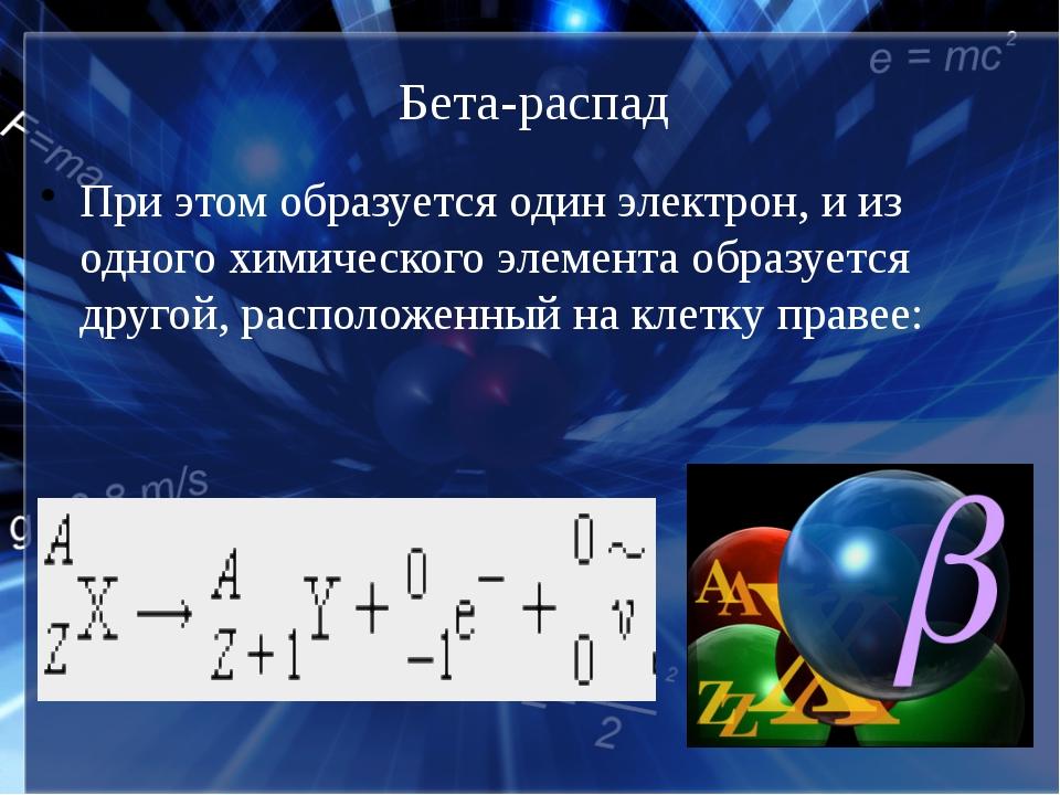 Бета-распад При этом образуется один электрон, и из одного химического элемен...