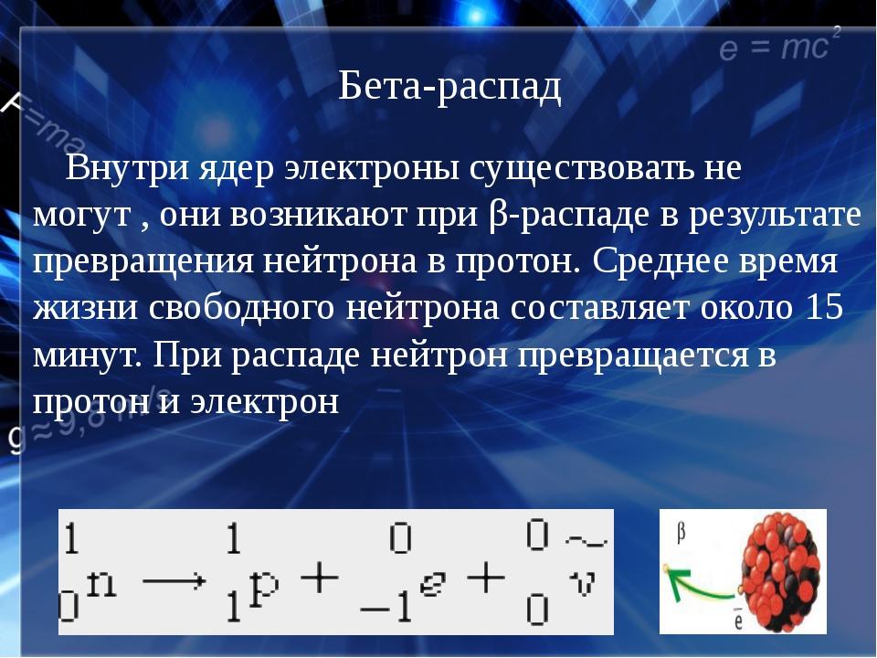 Бета-распад Внутри ядер электроны существовать не могут , они возникают при β...