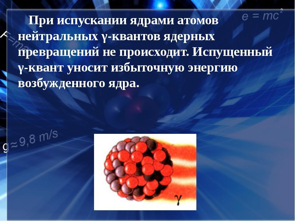 При испускании ядрами атомов нейтральных γ-квантов ядерных превращений не пр...
