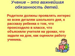 Учение – это важнейшая обязанность детей. Родители должны проявлять интерес к