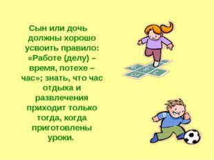 Сын или дочь должны хорошо усвоить правило: «Работе (делу) – время, потехе –