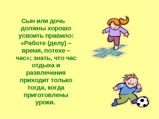 Сын или дочь должны хорошо усвоить правило: «Работе (делу) – время, потехе –...