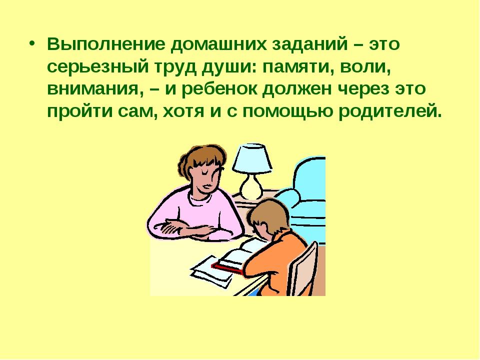 Выполнение домашних заданий – это серьезный труд души: памяти, воли, внимания...