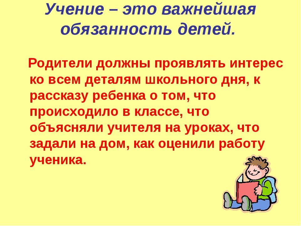 Учение – это важнейшая обязанность детей. Родители должны проявлять интерес к...