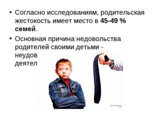 Согласно исследованиям, родительская жестокость имеет место в 45-49 % семей.
