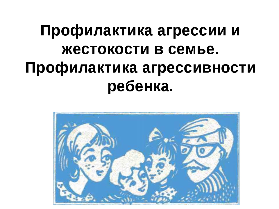 Профилактика агрессии и жестокости в семье. Профилактика агрессивности ребенка.