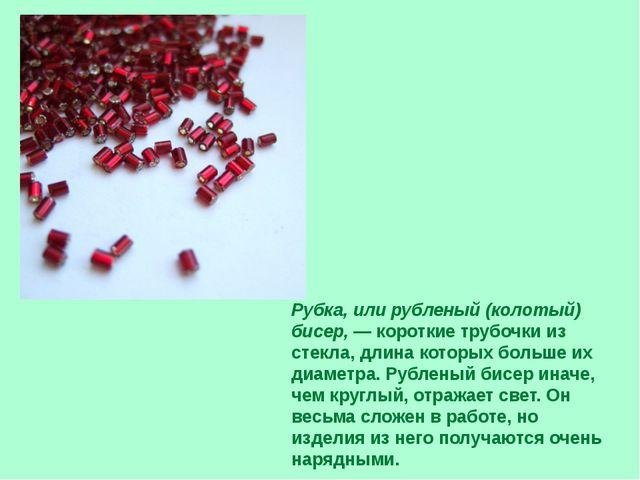 Рубка, или рубленый (колотый) бисер,— короткие трубочки из стекла, длина кот...